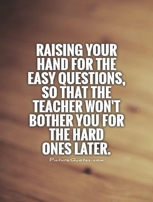 Raising your hand for the easy questions,  so that the teacher won't bother you for the hard  ones later Picture Quote #1