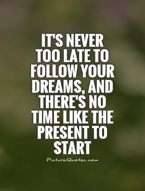 It's never too late to follow your dreams, and there's no time like the present to start Picture Quote #1