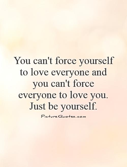 Love Everyone: You Can't Force Yourself To Love Everyone And You Can't