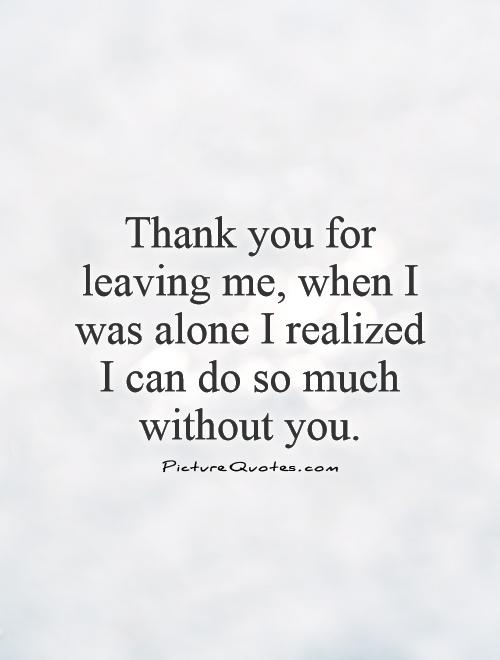 Thank you for leaving me, when I was alone I realized I can do so much without you Picture Quote #1