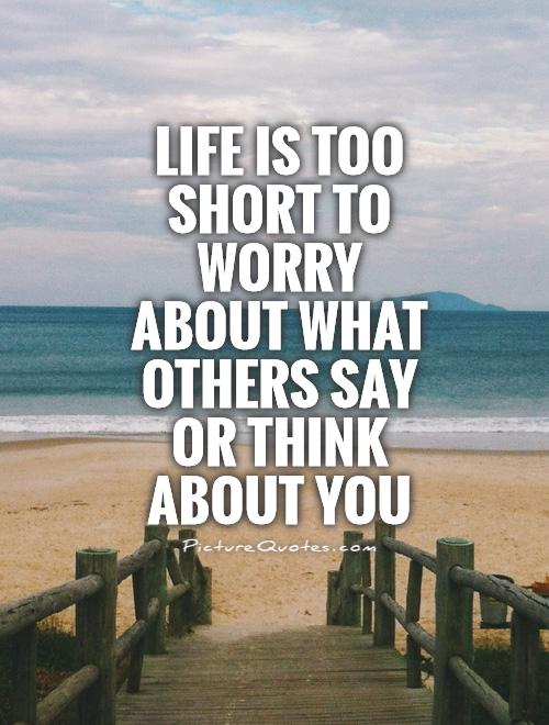 Life is too short to worry about what others say or think about you Picture Quote #1