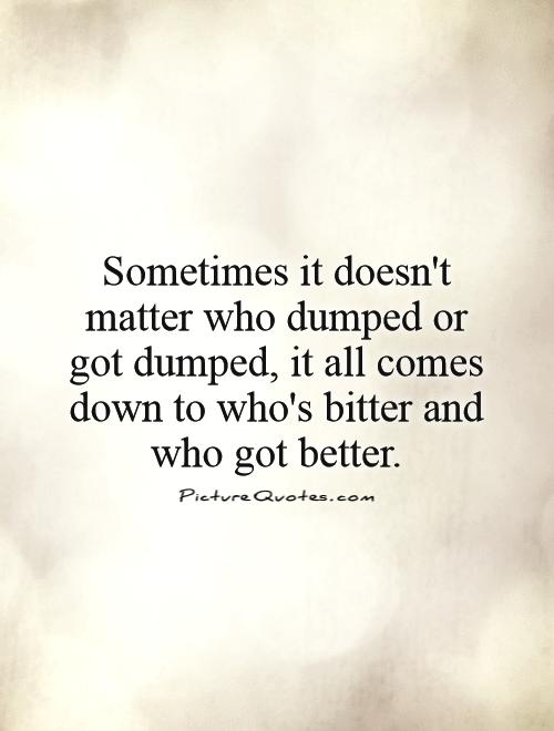 Sometimes it doesn't matter who dumped or got dumped, it all comes down to who's bitter and who got better Picture Quote #1