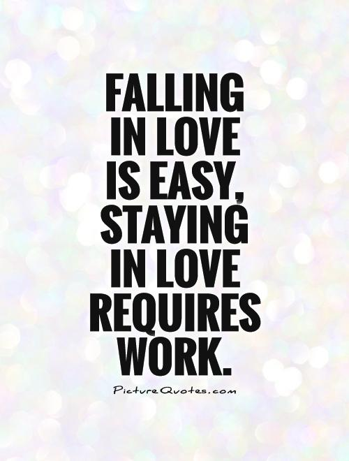 Falling  in love  is easy, staying  in love requires work Picture Quote #1