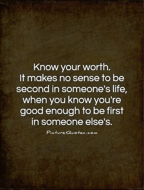 Know your worth.  It makes no sense to be second in someone's life, when you know you're good enough to be first  in someone else's Picture Quote #1