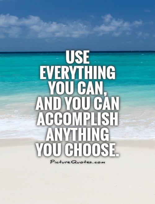 Use everything you can, and you can accomplish anything you choose Picture Quote #1