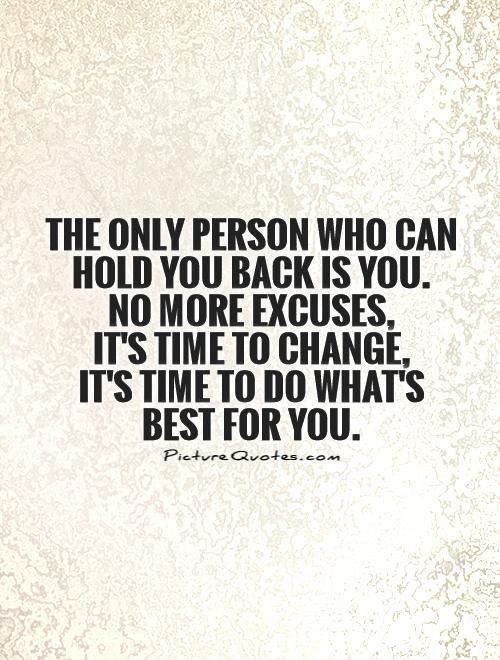 The only person who can hold you back is you.  No more excuses,  it's time to change,  it's time to do what's best for you Picture Quote #1
