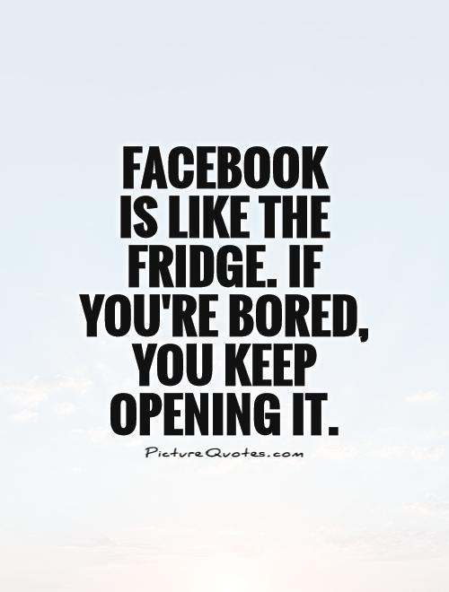 Facebook  is like the fridge. If you're bored, you keep opening it Picture Quote #1