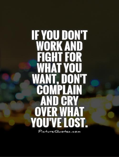 If you don't work and fight for what you want, don't complain and cry  over what you've lost Picture Quote #1