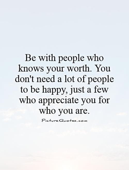 Be with people who knows your worth. You don't need a lot of people to be happy, just a few who appreciate you for who you are Picture Quote #1