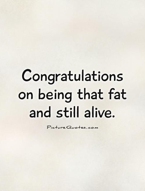 Congratulations  on being that fat  and still alive Picture Quote #1