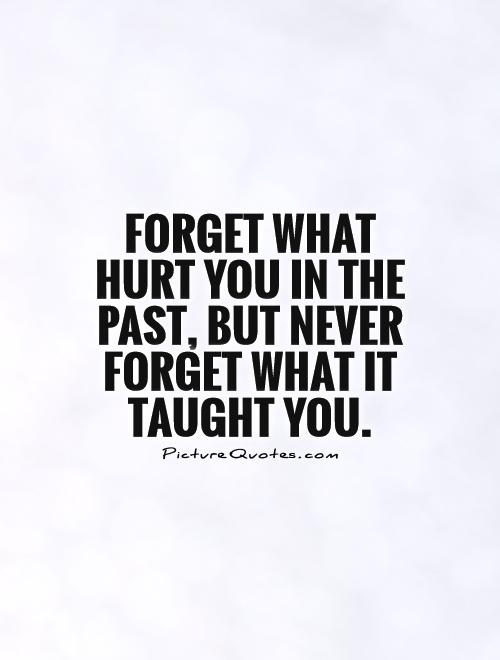 Forget What Hurt You In The Past, But Never Forget What It Taught You