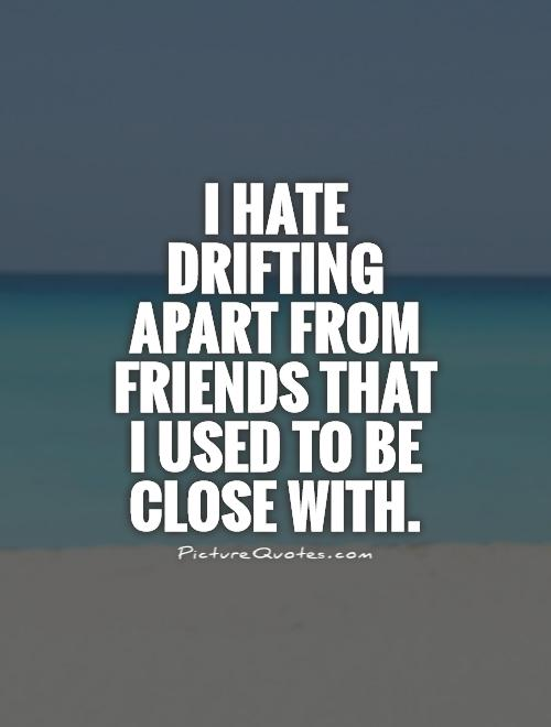 I Hate Drifting Apart From Friends That I Used To Be Close With Picture  Quote #