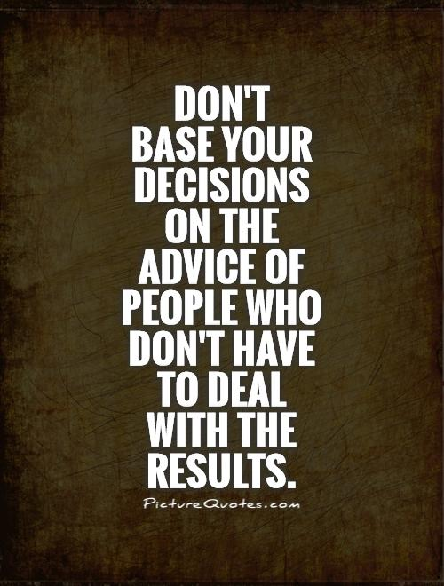 Don't  base your decisions on the advice of people who don't have to deal with the results Picture Quote #1