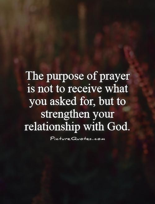 The purpose of prayer is not to receive what you asked for, but to strengthen your relationship with God Picture Quote #1