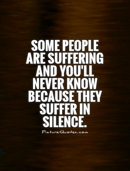 Some people are suffering and you'll never know because they suffer in silence Picture Quote #1