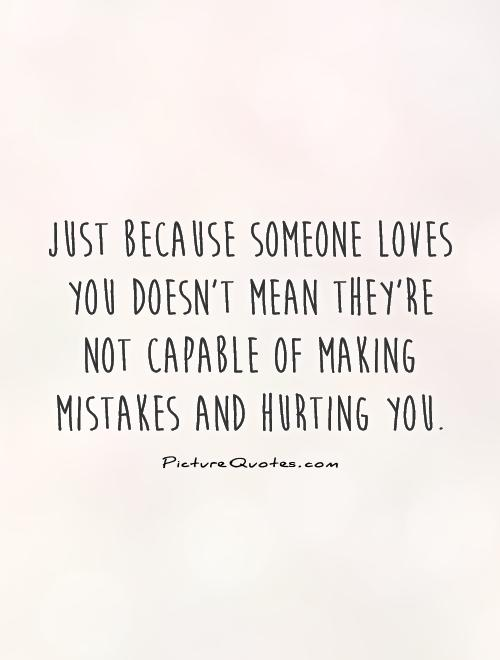 Just because someone loves you doesn't mean they're not capable of making mistakes and hurting you Picture Quote #1