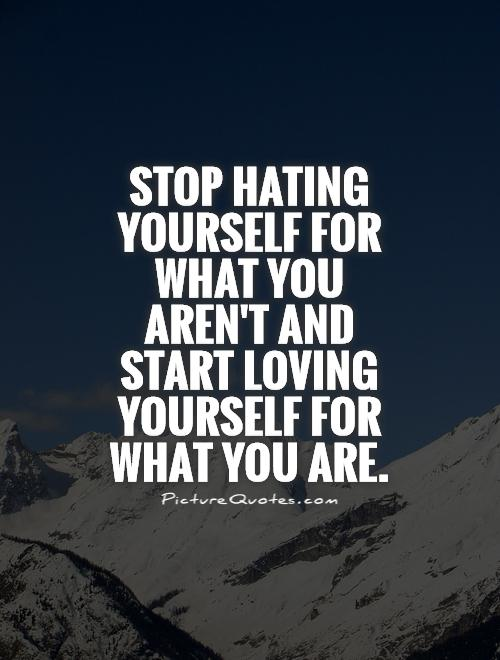 Stop hating yourself for what you aren't and start loving yourself for what you are // quotes that will convince you to believe in yourself