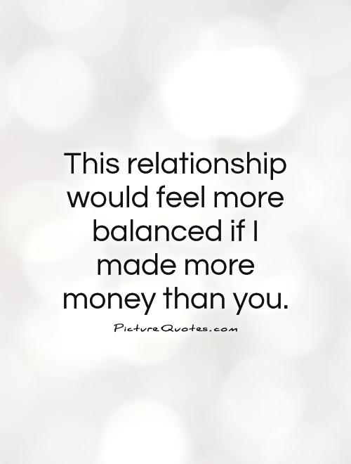 This relationship would feel more balanced if I made more money than you Picture Quote #1