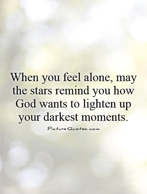 When you feel alone, may the stars remind you how God wants to lighten up your darkest moments Picture Quote #1