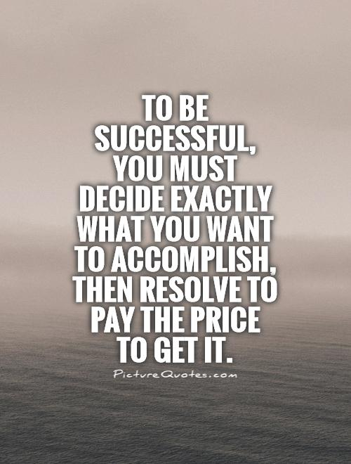 To be successful,  you must decide exactly what you want to accomplish, then resolve to pay the price  to get it Picture Quote #1