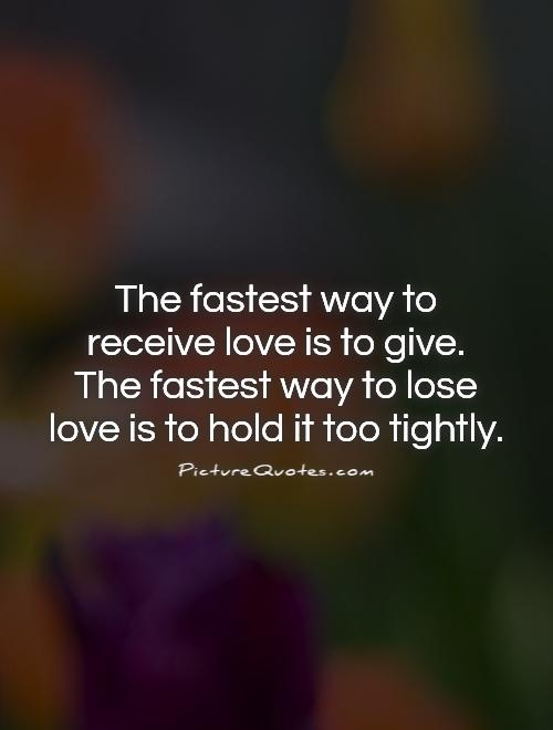 The fastest way to receive love is to give.  The fastest way to lose love is to hold it too tightly Picture Quote #1