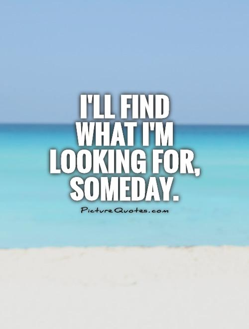 I'll find what I'm looking for, someday Picture Quote #1