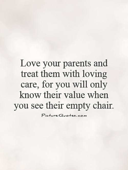 Love your parents and treat them with loving care, for you will only know their value when you see their empty chair Picture Quote #1
