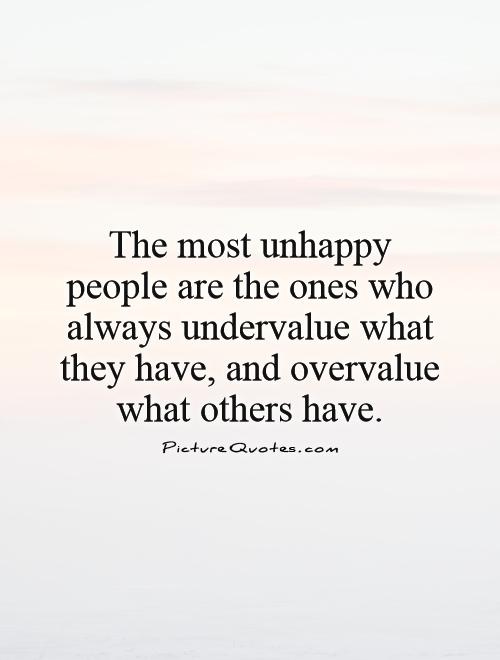The most unhappy people are the ones who always undervalue what they have, and overvalue what others have Picture Quote #1