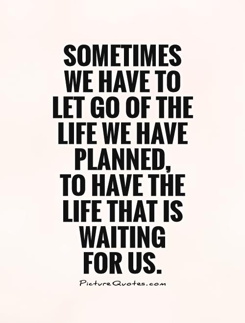 Sometimes we have to let go of the life we have planned,  to have the life that is waiting  for us Picture Quote #1