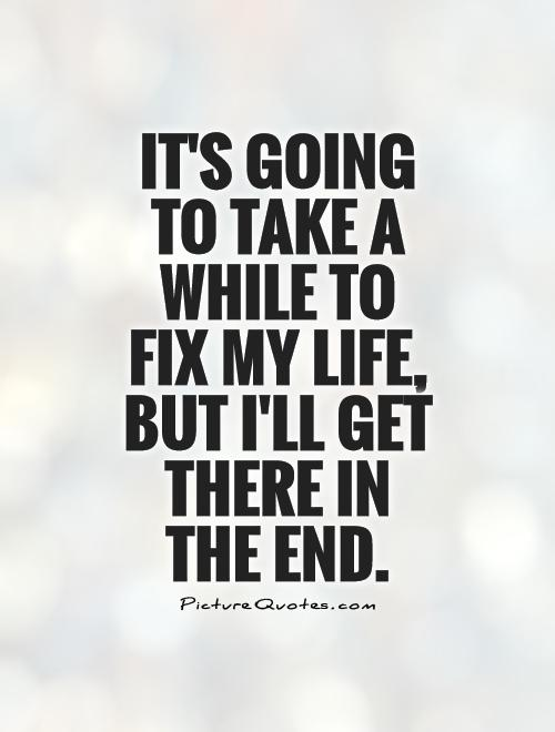 It's going to take a while to fix my life, but I'll get there in the end Picture Quote #1