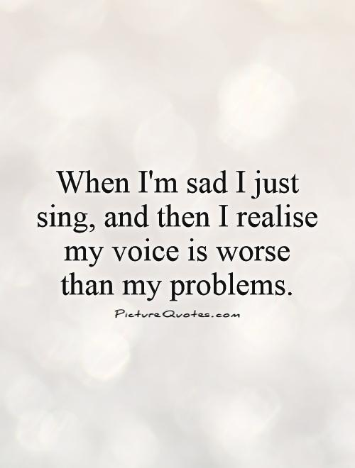 When I'm sad I just sing, and then I realize my voice is worse than my problems Picture Quote #1