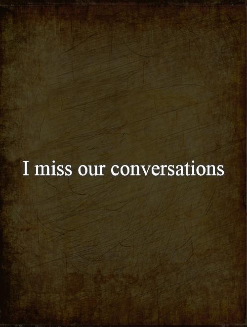I miss our conversations Picture Quote #1
