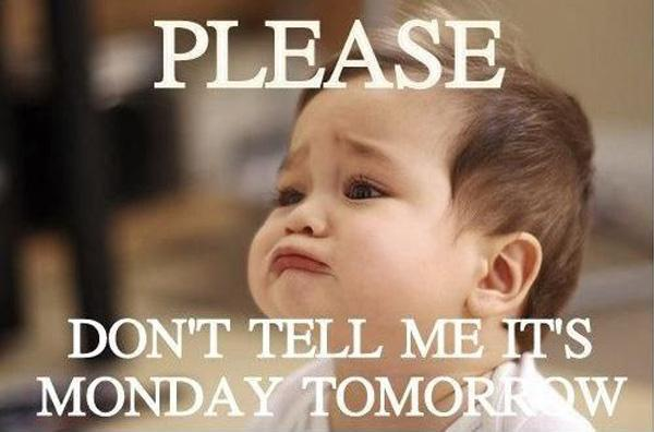 Please don't tell me it's Monday tomorrow Picture Quote #1
