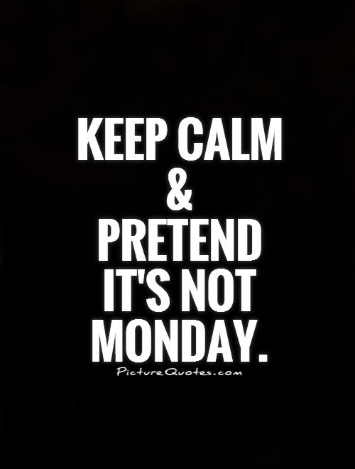 Keep calm and  pretend it's not Monday Picture Quote #1
