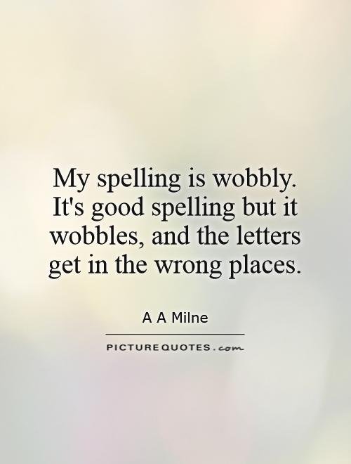 My spelling is wobbly. It's good spelling but it wobbles, and the letters get in the wrong places Picture Quote #1