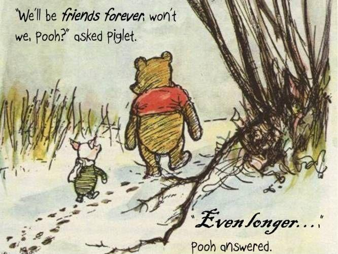 We'll be Friends Forever, won't we, Pooh? asked Piglet. Even longer,  Pooh answered Picture Quote #1