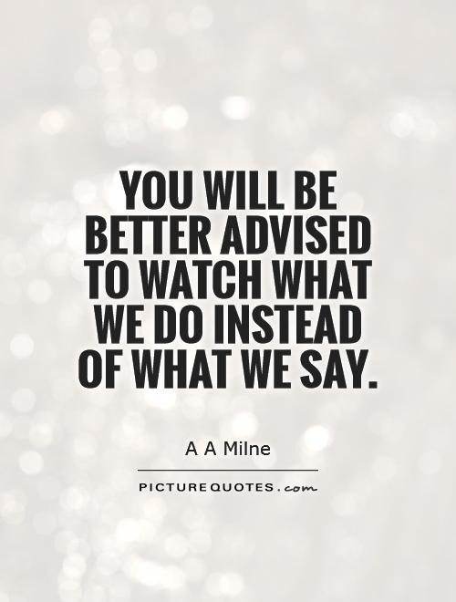 You will be better advised to watch what we do instead of what we say Picture Quote #1