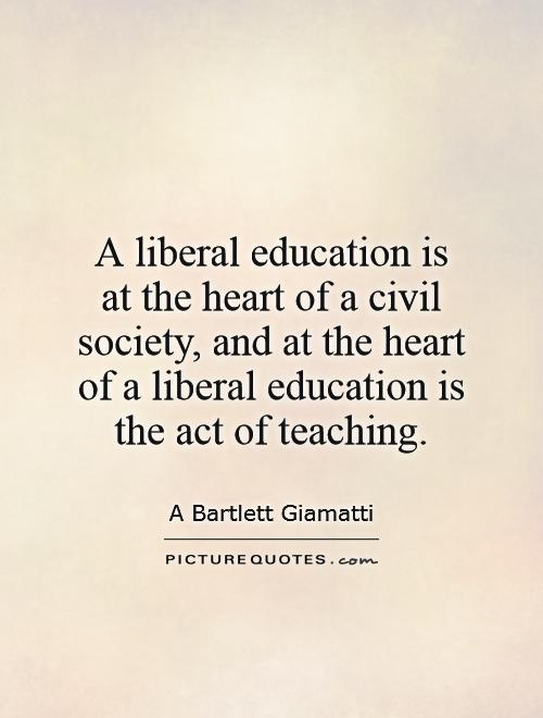 A liberal education is at the heart of a civil society, and at the heart of a liberal education is the act of teaching Picture Quote #1