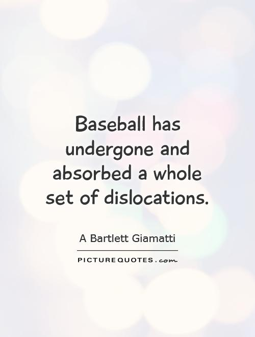 Baseball has undergone and absorbed a whole set of dislocations Picture Quote #1