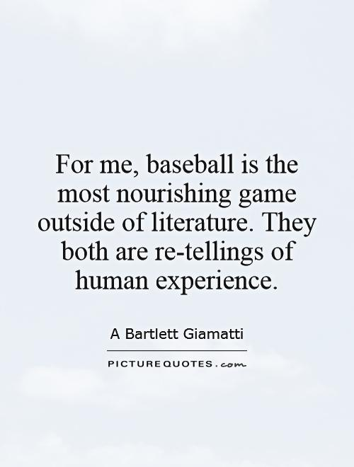 For me, baseball is the most nourishing game outside of literature. They both are re-tellings of human experience Picture Quote #1