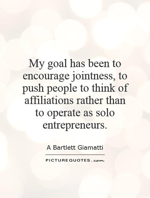 My goal has been to encourage jointness, to push people to think of affiliations rather than to operate as solo entrepreneurs Picture Quote #1
