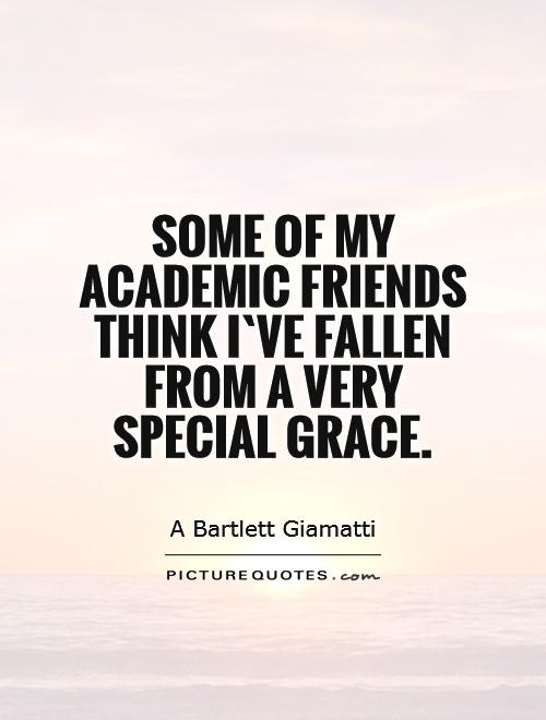 Some of my academic friends think I`ve fallen from a very special grace Picture Quote #1