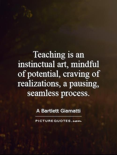Teaching is an instinctual art, mindful of potential, craving of realizations, a pausing, seamless process Picture Quote #1