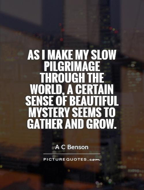 As I make my slow pilgrimage through the world, a certain sense of beautiful mystery seems to gather and grow Picture Quote #1