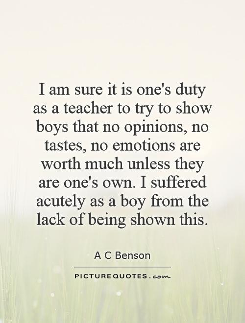 I am sure it is one's duty as a teacher to try to show boys that no opinions, no tastes, no emotions are worth much unless they are one's own. I suffered acutely as a boy from the lack of being shown this Picture Quote #1