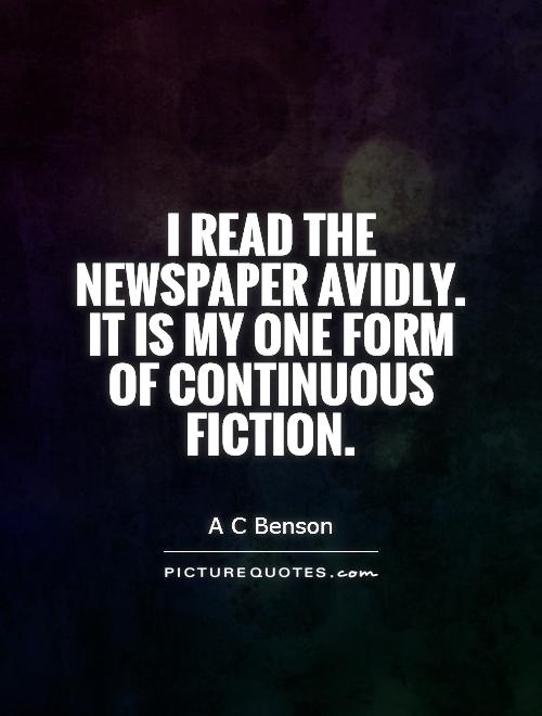 I read the newspaper avidly. It is my one form of continuous fiction Picture Quote #1