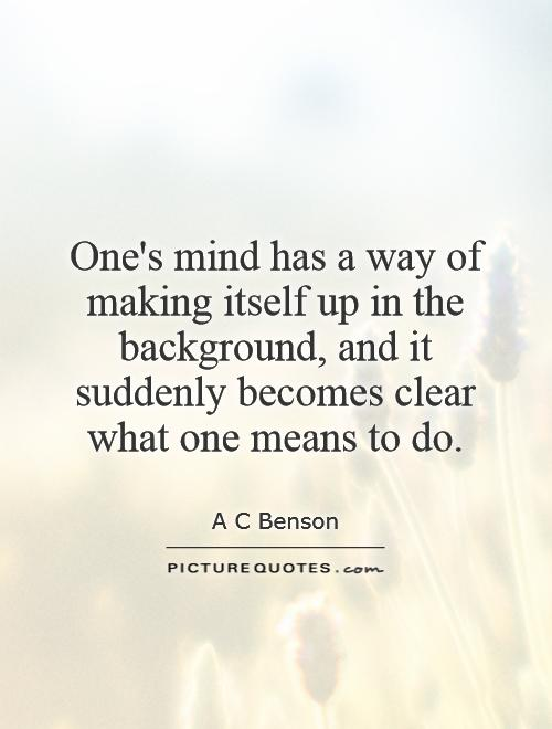 One's mind has a way of making itself up in the background, and it suddenly becomes clear what one means to do Picture Quote #1