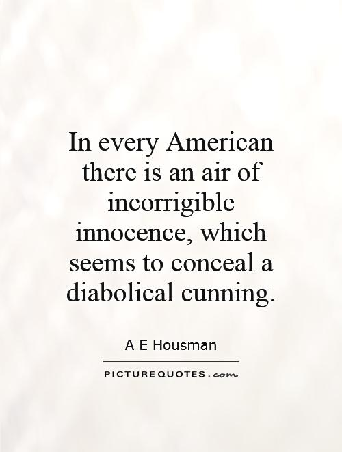In every American there is an air of incorrigible innocence, which seems to conceal a diabolical cunning Picture Quote #1