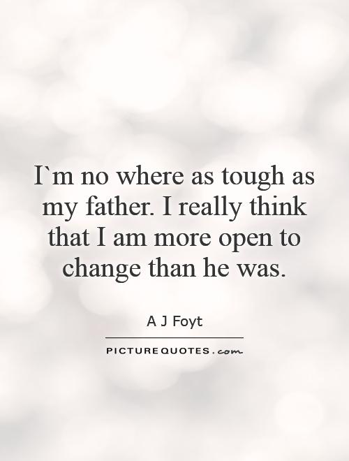I`m no where as tough as my father. I really think that I am more open to change than he was Picture Quote #1