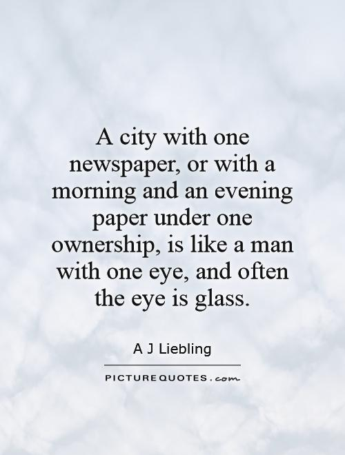 A city with one newspaper, or with a morning and an evening paper under one ownership, is like a man with one eye, and often the eye is glass Picture Quote #1